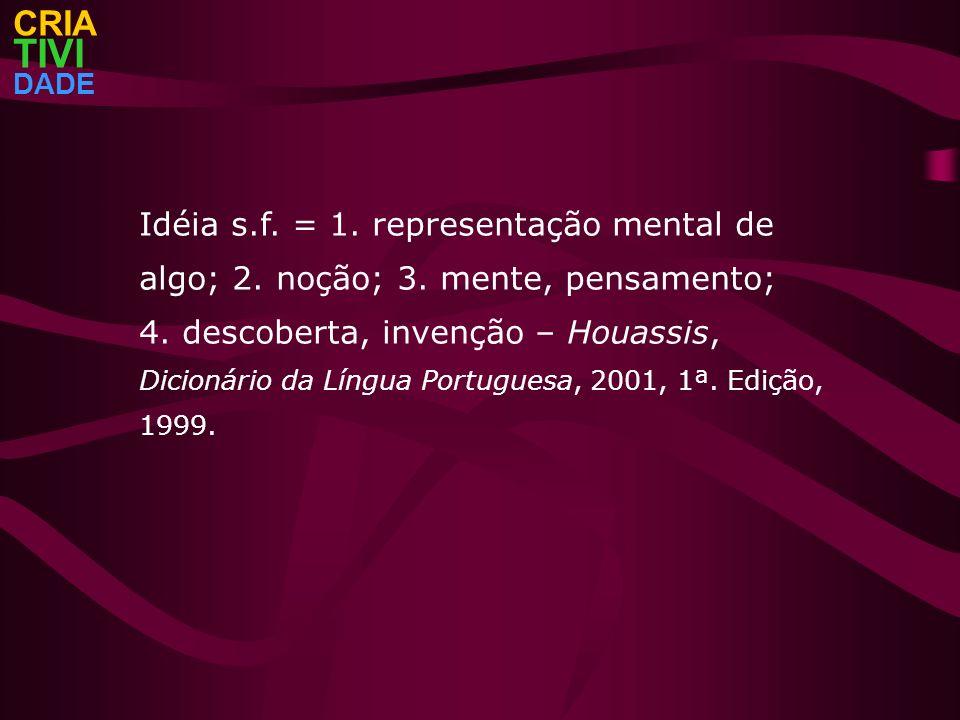 CRIATIVI. DADE. Idéia s.f. = 1. representação mental de algo; 2. noção; 3. mente, pensamento;