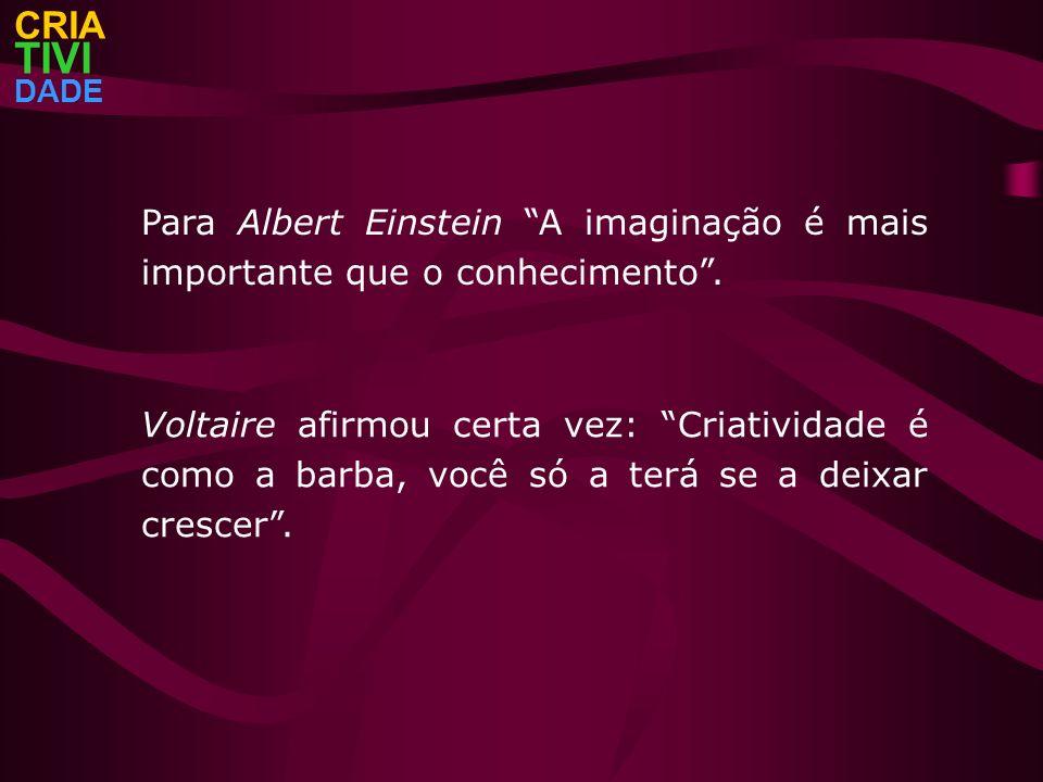 CRIA TIVI. DADE. Para Albert Einstein A imaginação é mais importante que o conhecimento .