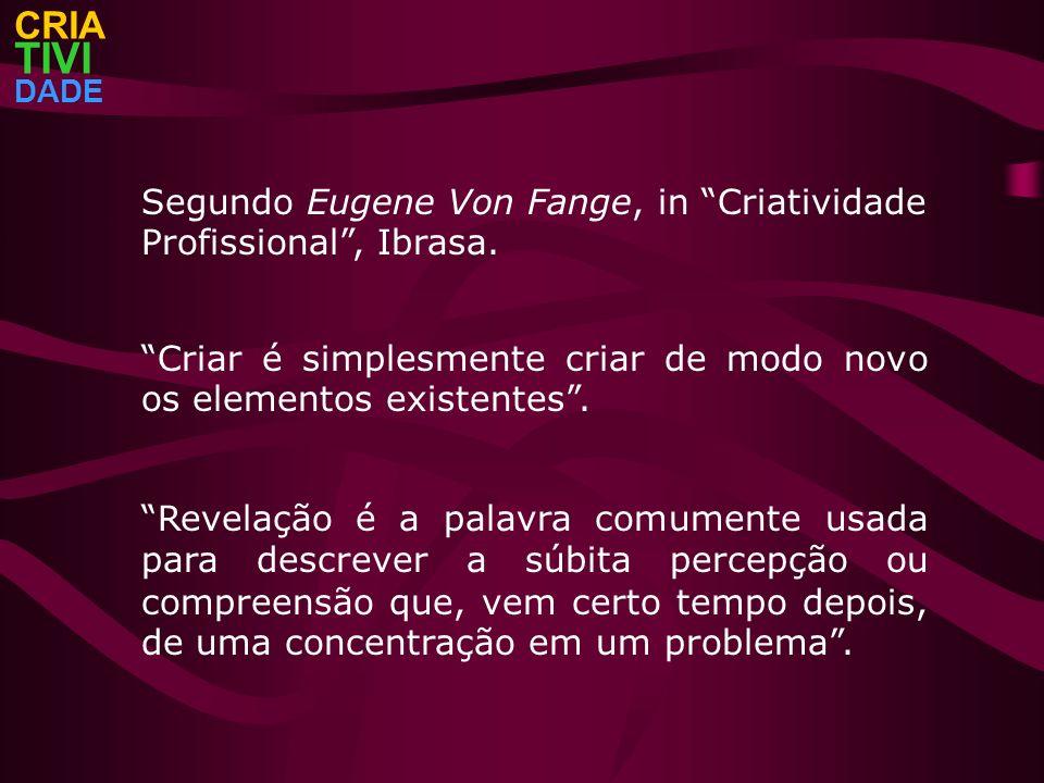 CRIA TIVI. DADE. Segundo Eugene Von Fange, in Criatividade Profissional , Ibrasa.