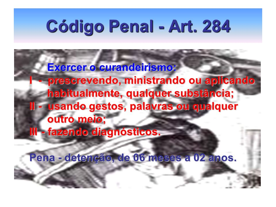 Código Penal - Art. 284 Exercer o curandeirismo: