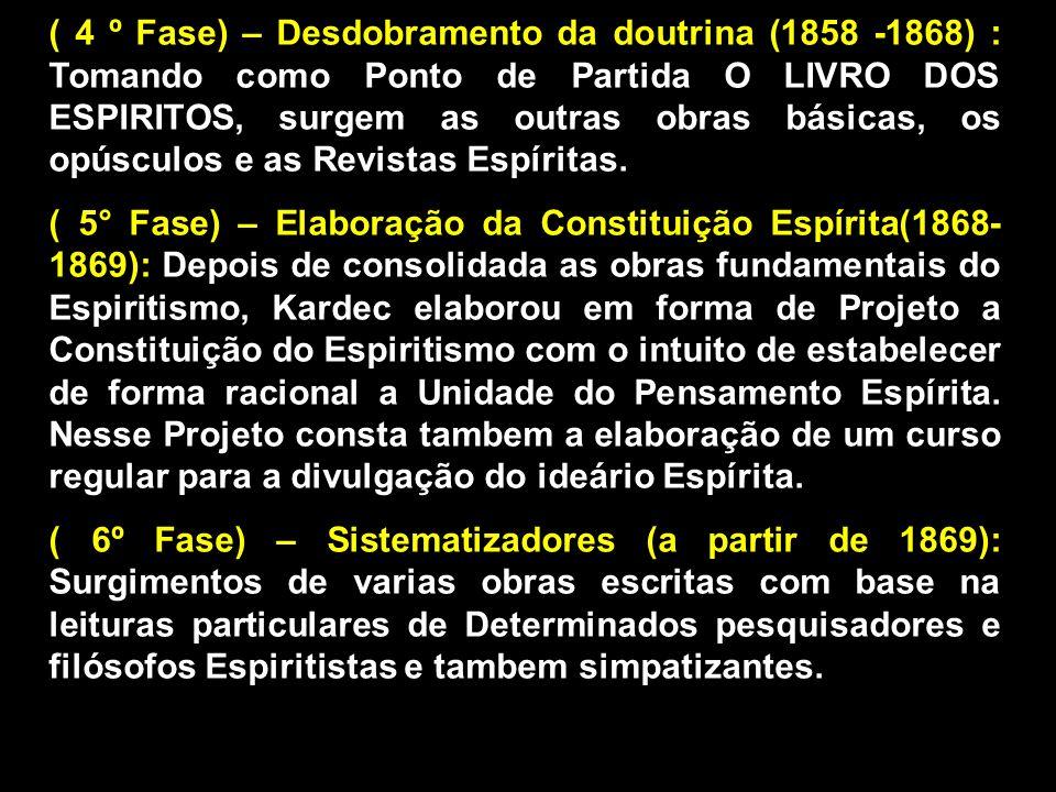 ( 4 º Fase) – Desdobramento da doutrina (1858 -1868) : Tomando como Ponto de Partida O LIVRO DOS ESPIRITOS, surgem as outras obras básicas, os opúsculos e as Revistas Espíritas.