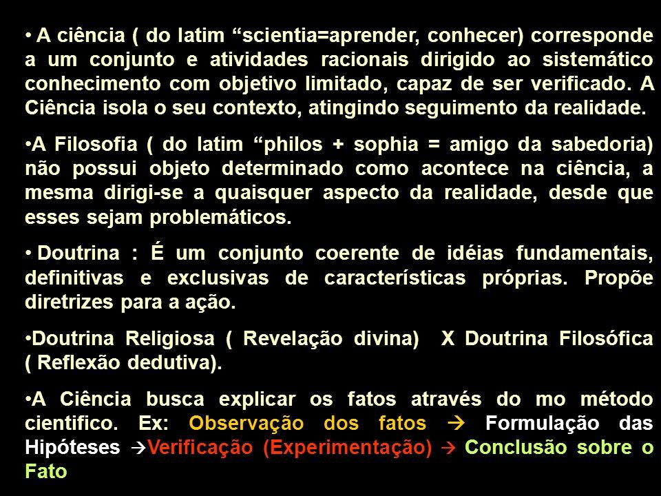 A ciência ( do latim scientia=aprender, conhecer) corresponde a um conjunto e atividades racionais dirigido ao sistemático conhecimento com objetivo limitado, capaz de ser verificado. A Ciência isola o seu contexto, atingindo seguimento da realidade.