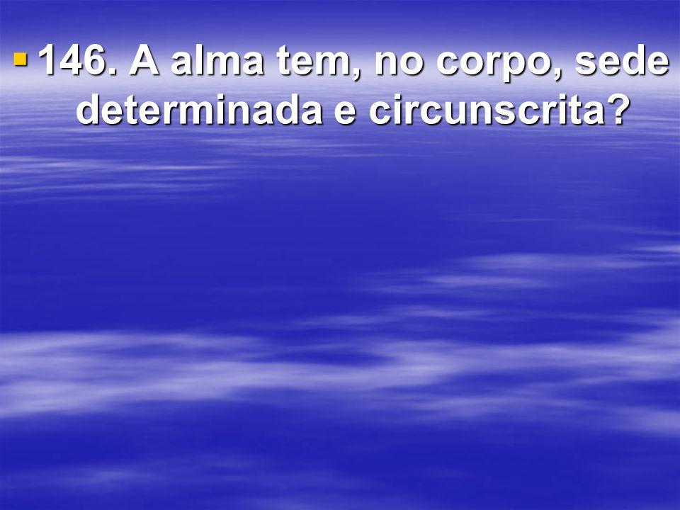 146. A alma tem, no corpo, sede determinada e circunscrita