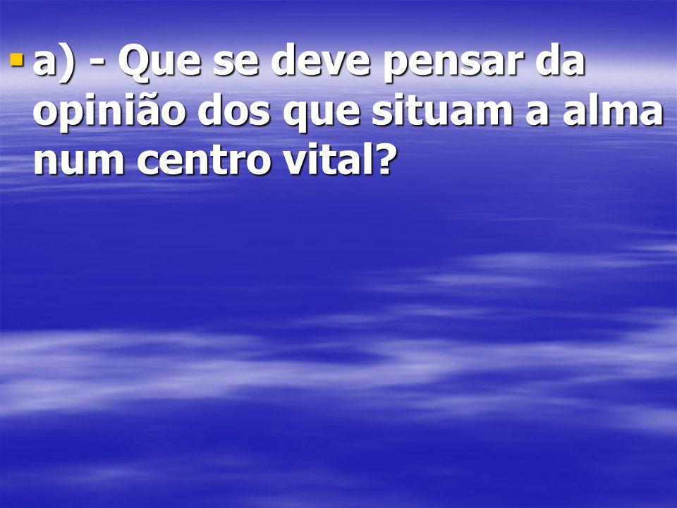 a) - Que se deve pensar da opinião dos que situam a alma num centro vital