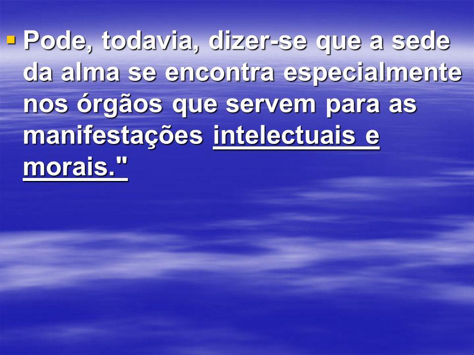 Pode, todavia, dizer-se que a sede da alma se encontra especialmente nos órgãos que servem para as manifestações intelectuais e morais.