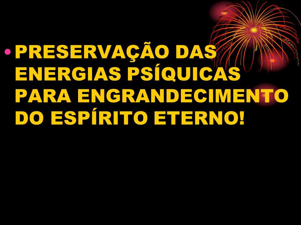 PRESERVAÇÃO DAS ENERGIAS PSÍQUICAS PARA ENGRANDECIMENTO DO ESPÍRITO ETERNO!