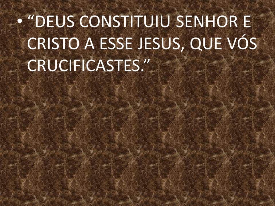 DEUS CONSTITUIU SENHOR E CRISTO A ESSE JESUS, QUE VÓS CRUCIFICASTES.