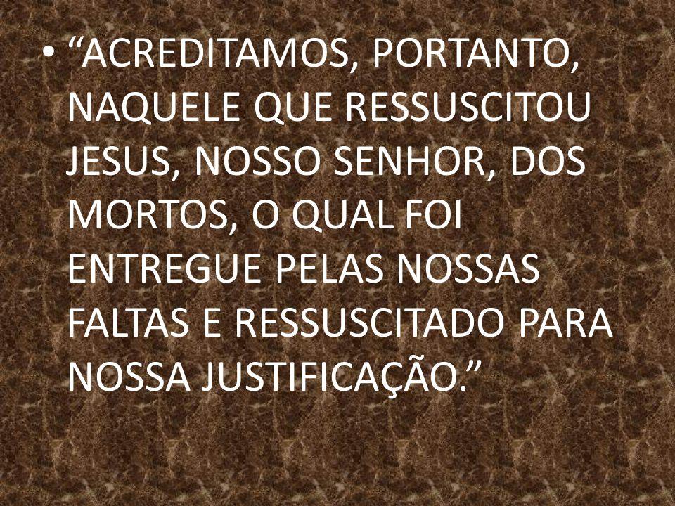 ACREDITAMOS, PORTANTO, NAQUELE QUE RESSUSCITOU JESUS, NOSSO SENHOR, DOS MORTOS, O QUAL FOI ENTREGUE PELAS NOSSAS FALTAS E RESSUSCITADO PARA NOSSA JUSTIFICAÇÃO.