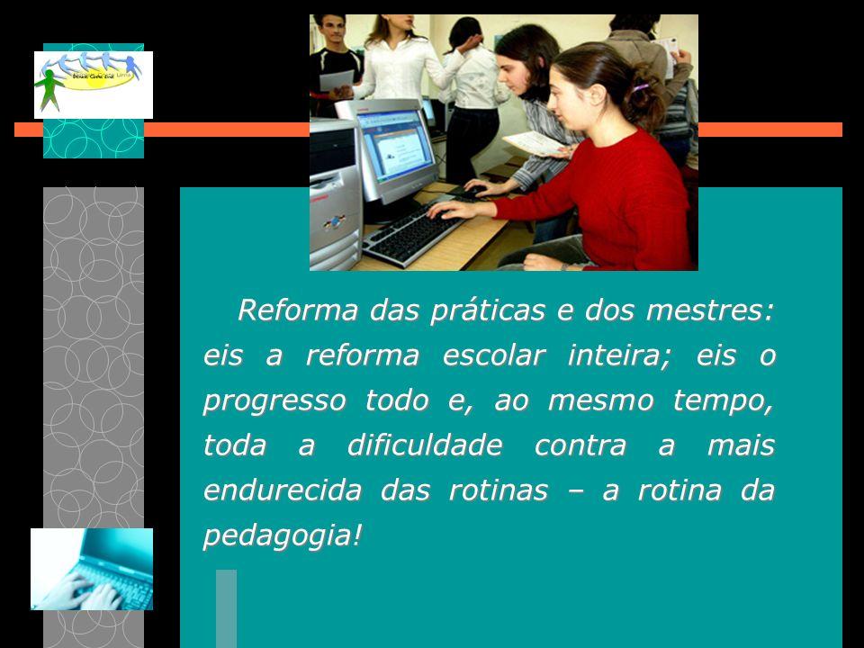 Reforma das práticas e dos mestres: eis a reforma escolar inteira; eis o progresso todo e, ao mesmo tempo, toda a dificuldade contra a mais endurecida das rotinas – a rotina da pedagogia!