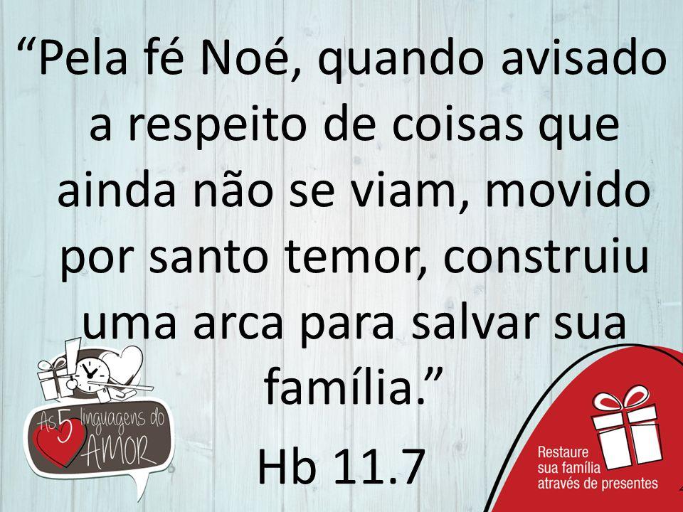 Pela fé Noé, quando avisado a respeito de coisas que ainda não se viam, movido por santo temor, construiu uma arca para salvar sua família. Hb 11.7