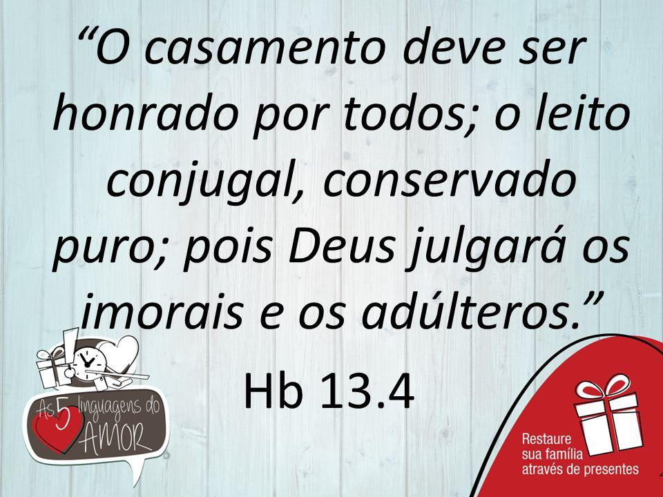 O casamento deve ser honrado por todos; o leito conjugal, conservado puro; pois Deus julgará os imorais e os adúlteros. Hb 13.4