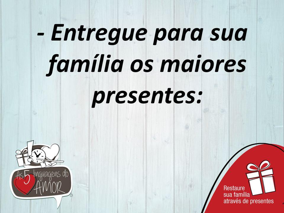- Entregue para sua família os maiores presentes: