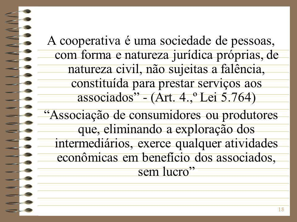 A cooperativa é uma sociedade de pessoas, com forma e natureza jurídica próprias, de natureza civil, não sujeitas a falência, constituída para prestar serviços aos associados - (Art. 4.,º Lei 5.764)