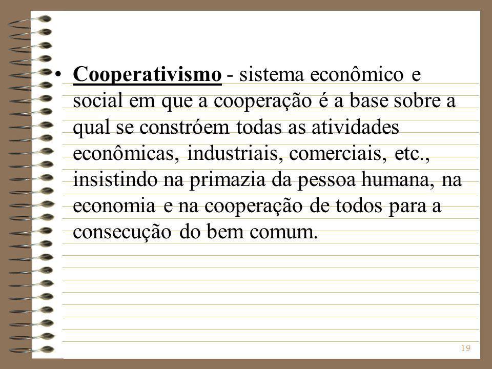 Cooperativismo - sistema econômico e social em que a cooperação é a base sobre a qual se constróem todas as atividades econômicas, industriais, comerciais, etc., insistindo na primazia da pessoa humana, na economia e na cooperação de todos para a consecução do bem comum.
