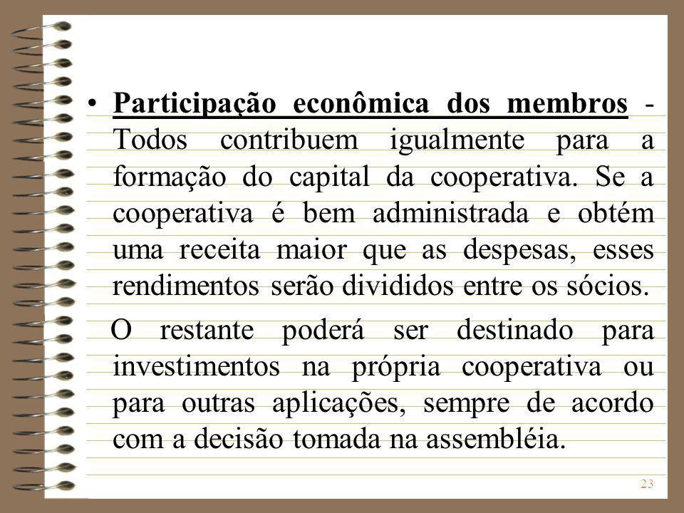Participação econômica dos membros - Todos contribuem igualmente para a formação do capital da cooperativa. Se a cooperativa é bem administrada e obtém uma receita maior que as despesas, esses rendimentos serão divididos entre os sócios.