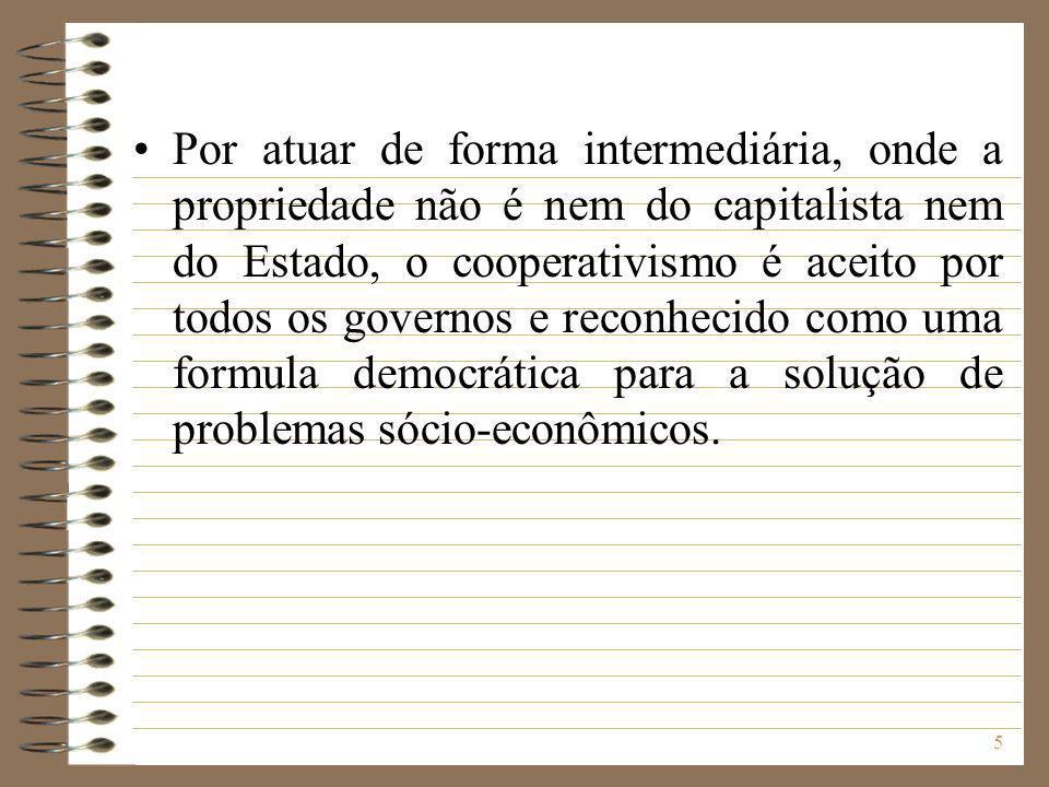 Por atuar de forma intermediária, onde a propriedade não é nem do capitalista nem do Estado, o cooperativismo é aceito por todos os governos e reconhecido como uma formula democrática para a solução de problemas sócio-econômicos.