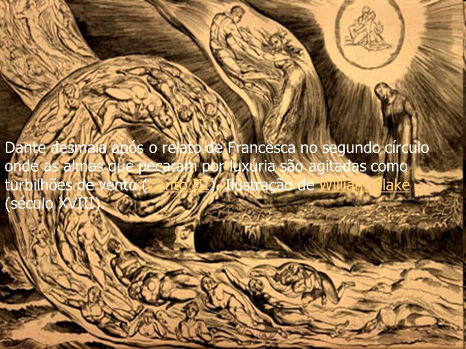 Dante desmaia após o relato de Francesca no segundo círculo onde as almas que pecaram por luxúria são agitadas como turbilhões de vento (Canto III).