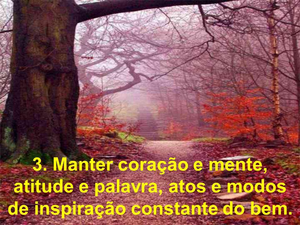 3. Manter coração e mente, atitude e palavra, atos e modos de inspiração constante do bem.