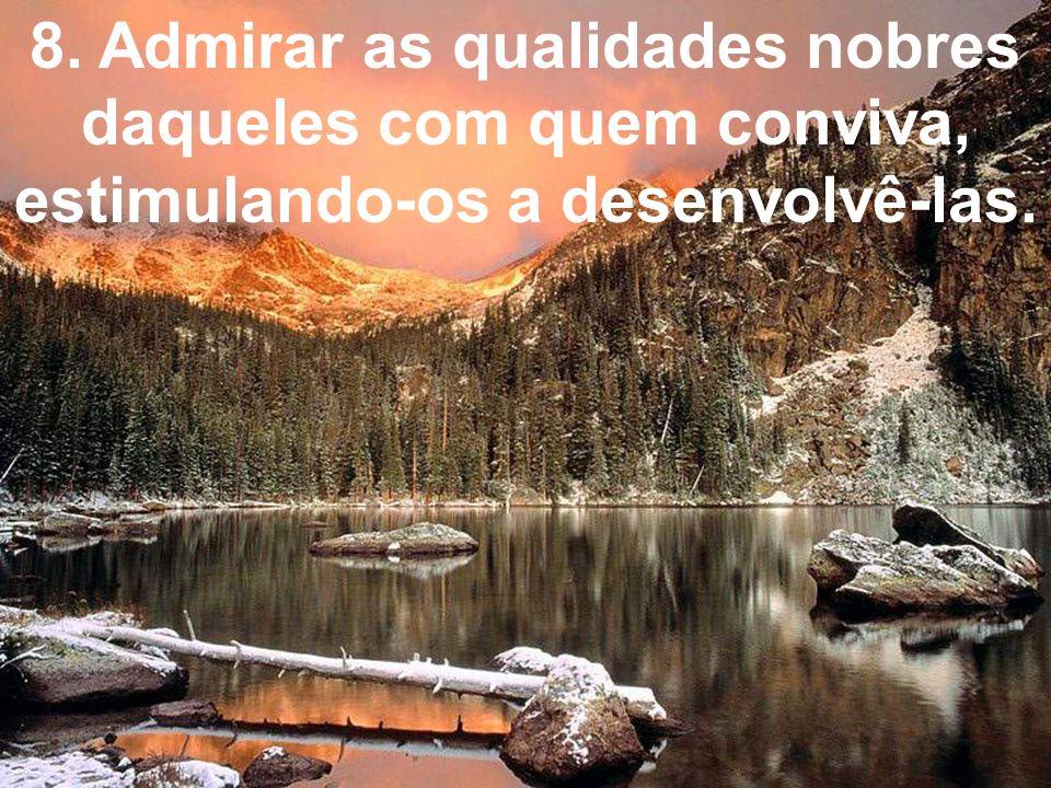 8. Admirar as qualidades nobres daqueles com quem conviva, estimulando-os a desenvolvê-las.