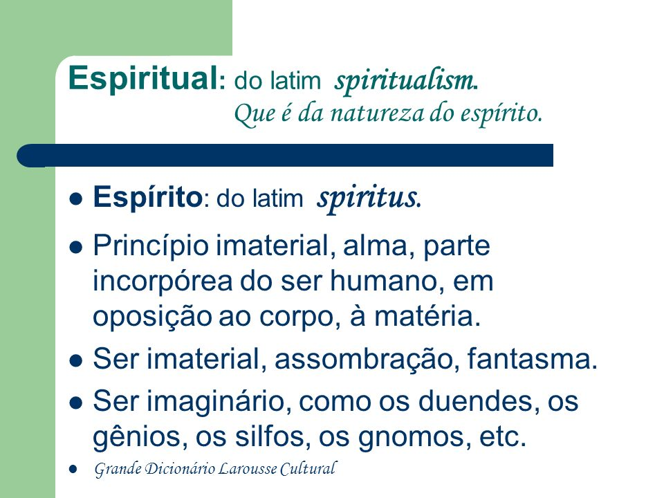 Espiritual: do latim spiritualism. Que é da natureza do espírito.