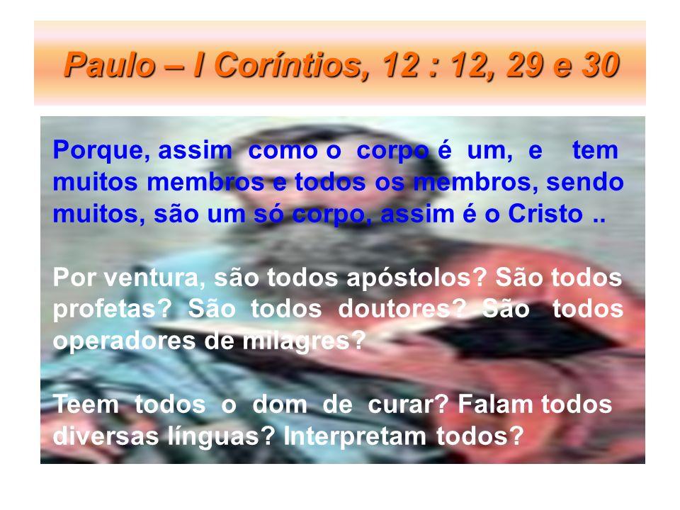 Paulo – I Coríntios, 12 : 12, 29 e 30 Porque, assim como o corpo é um, e tem. muitos membros e todos os membros, sendo.