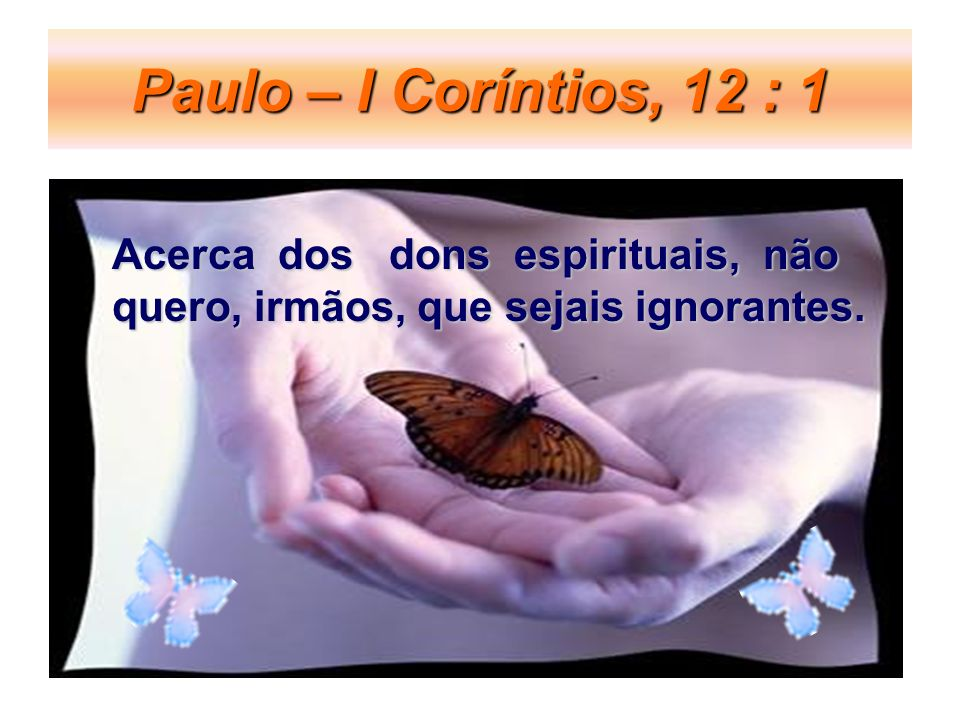 Paulo – I Coríntios, 12 : 1 Acerca dos dons espirituais, não