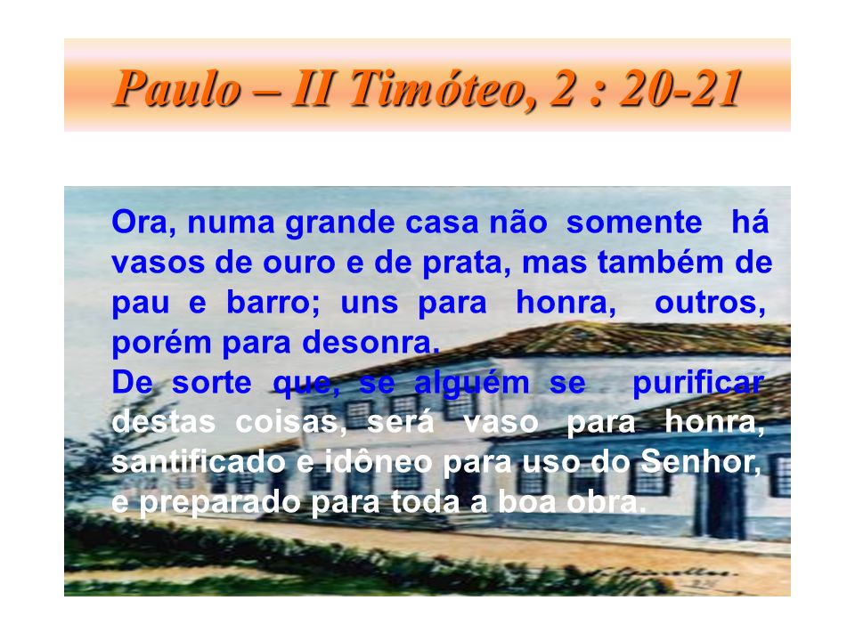Paulo – II Timóteo, 2 : 20-21 Ora, numa grande casa não somente há