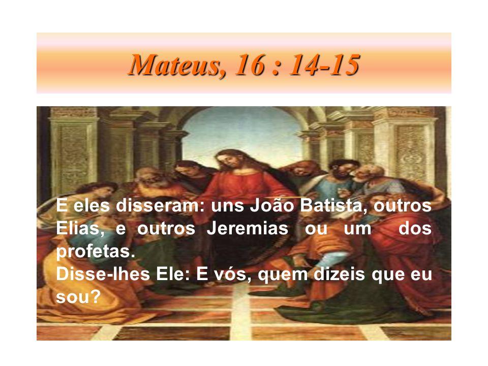 Mateus, 16 : 14-15 E eles disseram: uns João Batista, outros