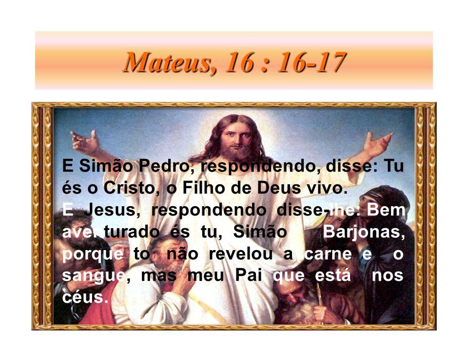 Mateus, 16 : 16-17 E Simão Pedro, respondendo, disse: Tu
