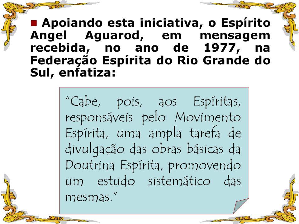 Apoiando esta iniciativa, o Espírito Angel Aguarod, em mensagem recebida, no ano de 1977, na Federação Espírita do Rio Grande do Sul, enfatiza: