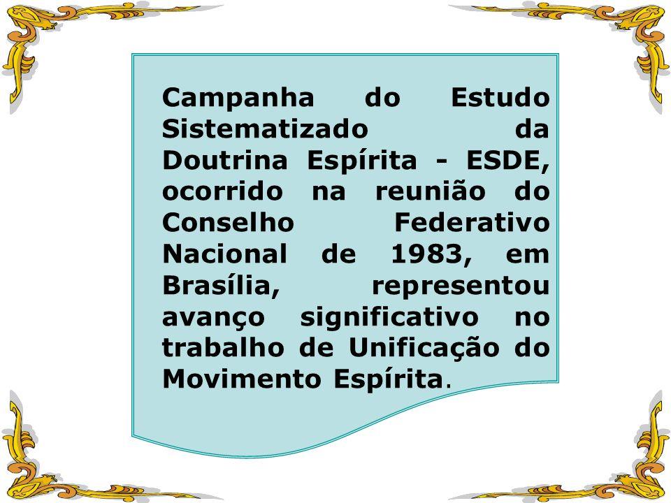Campanha do Estudo Sistematizado da Doutrina Espírita - ESDE, ocorrido na reunião do Conselho Federativo Nacional de 1983, em Brasília, representou avanço significativo no trabalho de Unificação do Movimento Espírita.