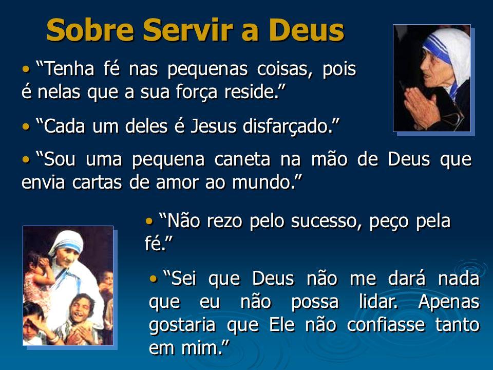 Sobre Servir a Deus Tenha fé nas pequenas coisas, pois é nelas que a sua força reside. Cada um deles é Jesus disfarçado.
