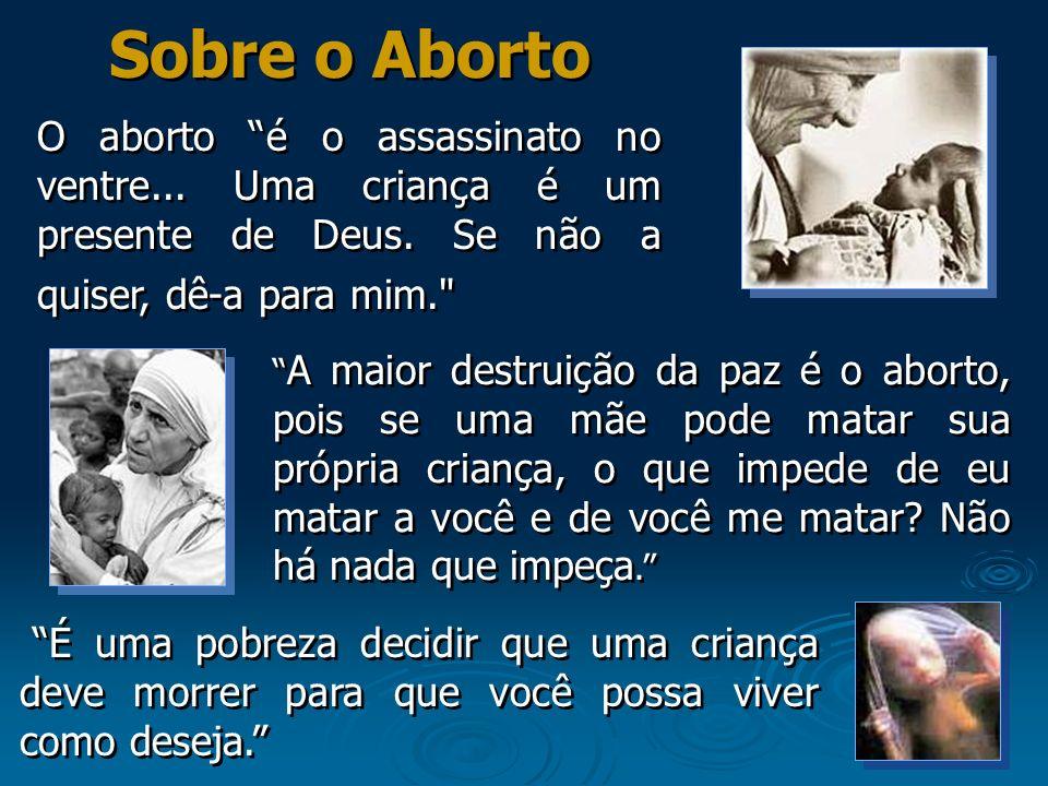 Sobre o Aborto O aborto é o assassinato no ventre... Uma criança é um presente de Deus. Se não a quiser, dê-a para mim.