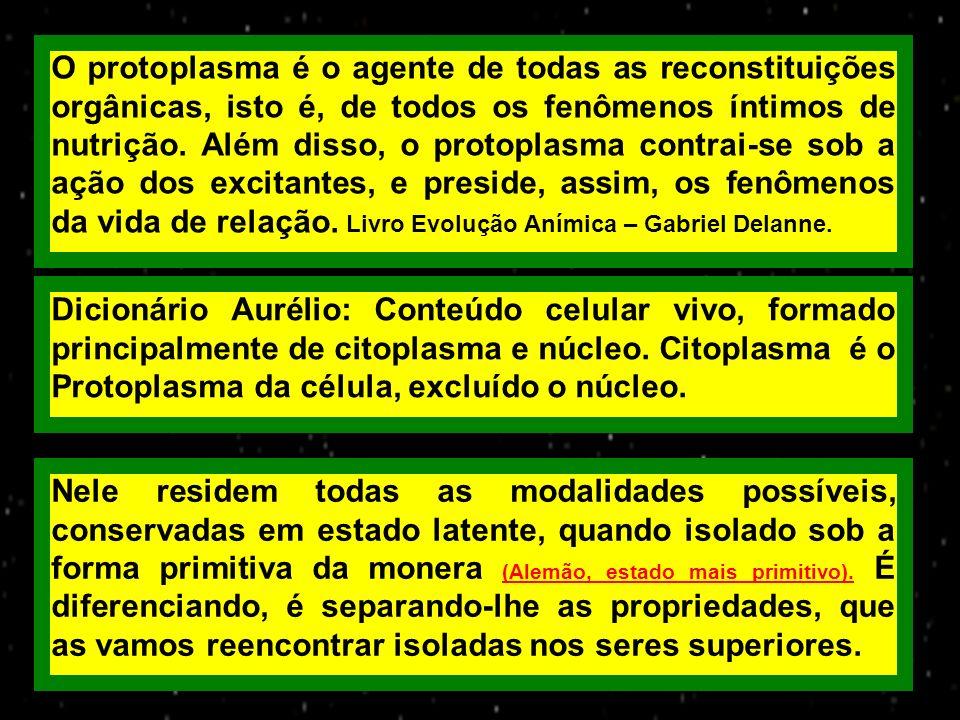 O protoplasma é o agente de todas as reconstituições orgânicas, isto é, de todos os fenômenos íntimos de nutrição. Além disso, o protoplasma contrai-se sob a ação dos excitantes, e preside, assim, os fenômenos da vida de relação. Livro Evolução Anímica – Gabriel Delanne.