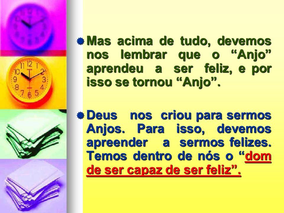 Mas acima de tudo, devemos nos lembrar que o Anjo aprendeu a ser feliz, e por isso se tornou Anjo .