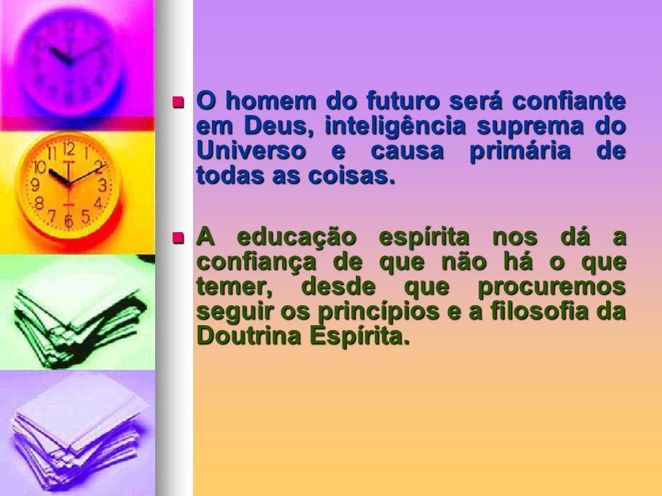 O homem do futuro será confiante em Deus, inteligência suprema do Universo e causa primária de todas as coisas.