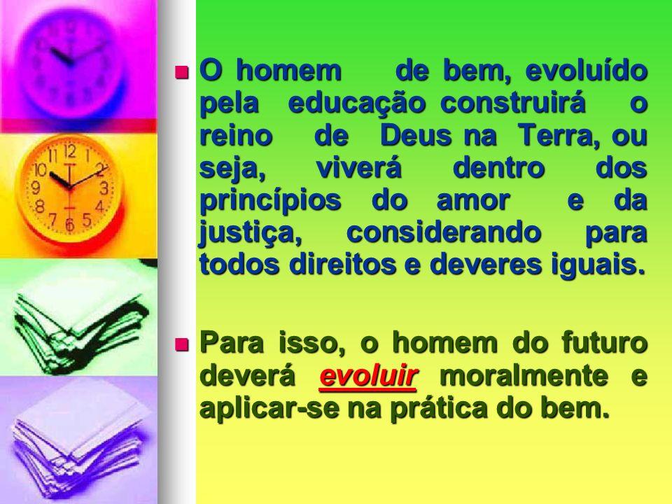 O homem de bem, evoluído pela educação construirá o reino de Deus na Terra, ou seja, viverá dentro dos princípios do amor e da justiça, considerando para todos direitos e deveres iguais.
