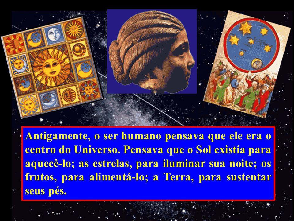 Antigamente, o ser humano pensava que ele era o centro do Universo