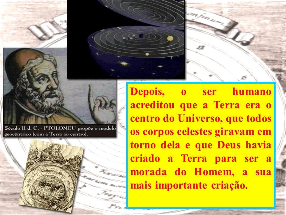Depois, o ser humano acreditou que a Terra era o centro do Universo, que todos os corpos celestes giravam em torno dela e que Deus havia criado a Terra para ser a morada do Homem, a sua mais importante criação.