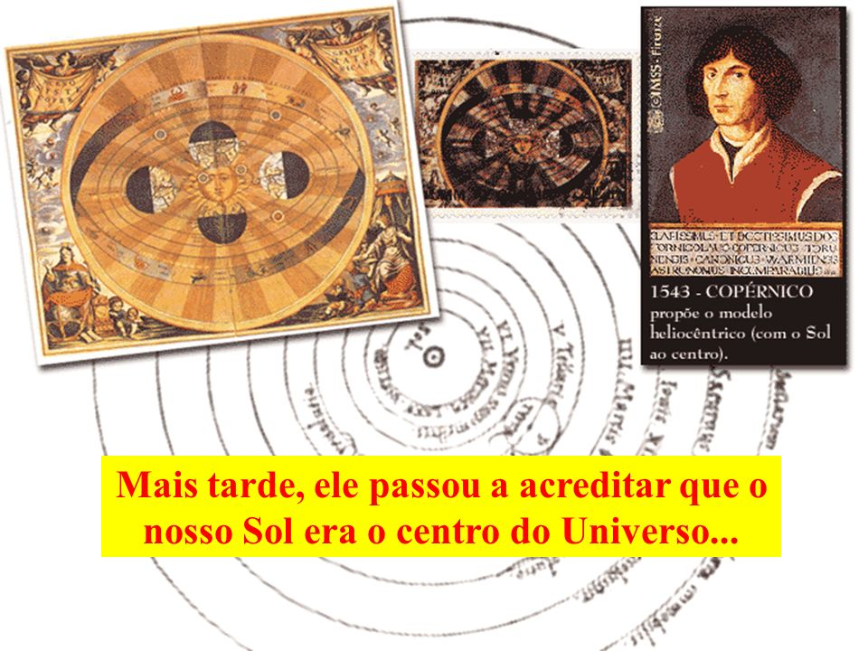 Mais tarde, ele passou a acreditar que o nosso Sol era o centro do Universo...