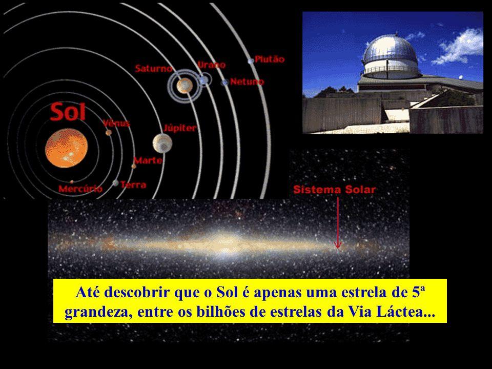 Até descobrir que o Sol é apenas uma estrela de 5ª grandeza, entre os bilhões de estrelas da Via Láctea...