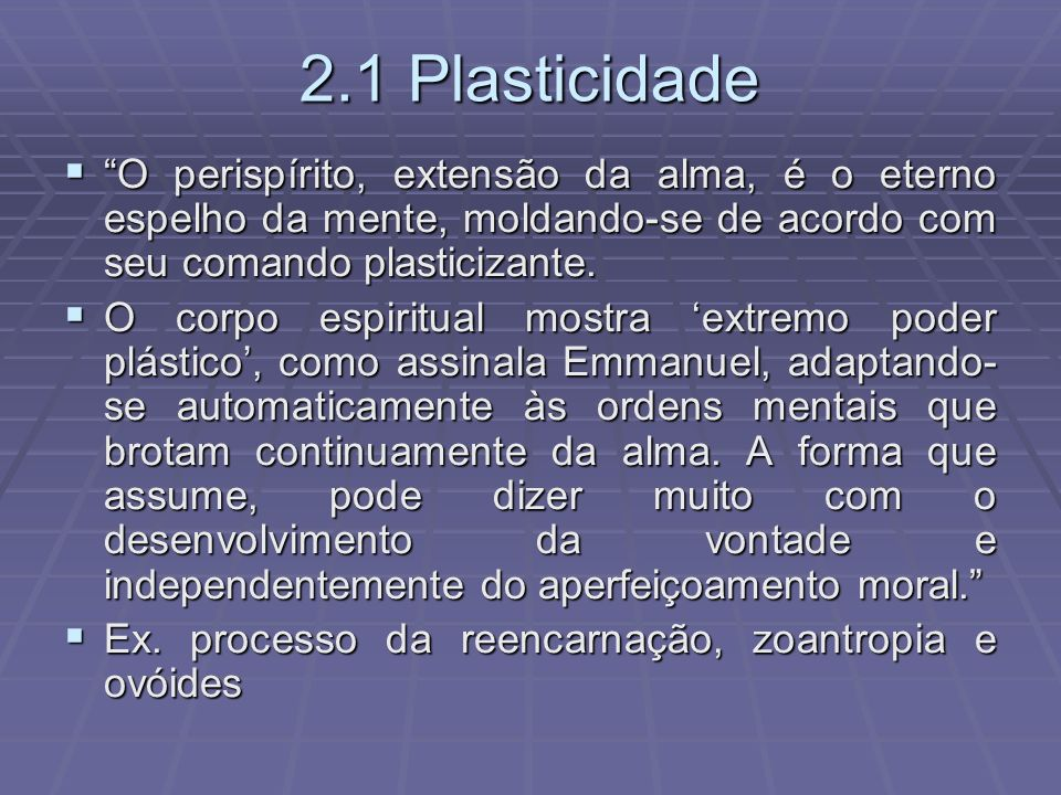 2.1 Plasticidade O perispírito, extensão da alma, é o eterno espelho da mente, moldando-se de acordo com seu comando plasticizante.