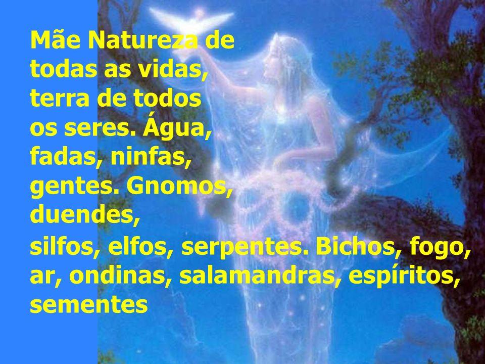 Mãe Natureza de todas as vidas, terra de todos. os seres. Água, fadas, ninfas, gentes. Gnomos, duendes,