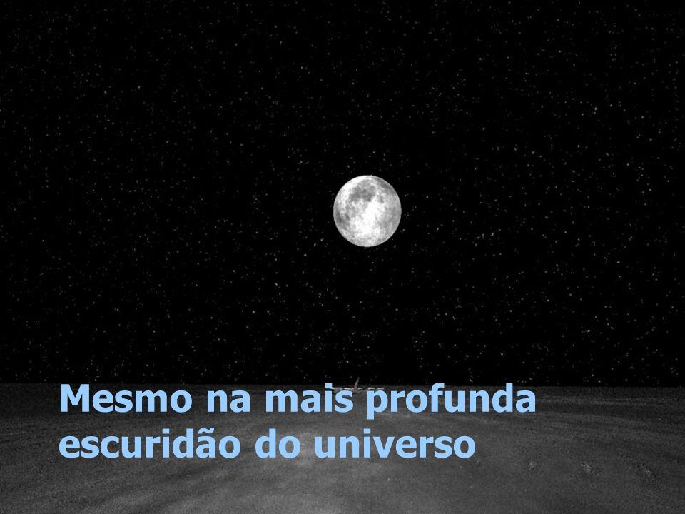 Mesmo na mais profunda escuridão do universo