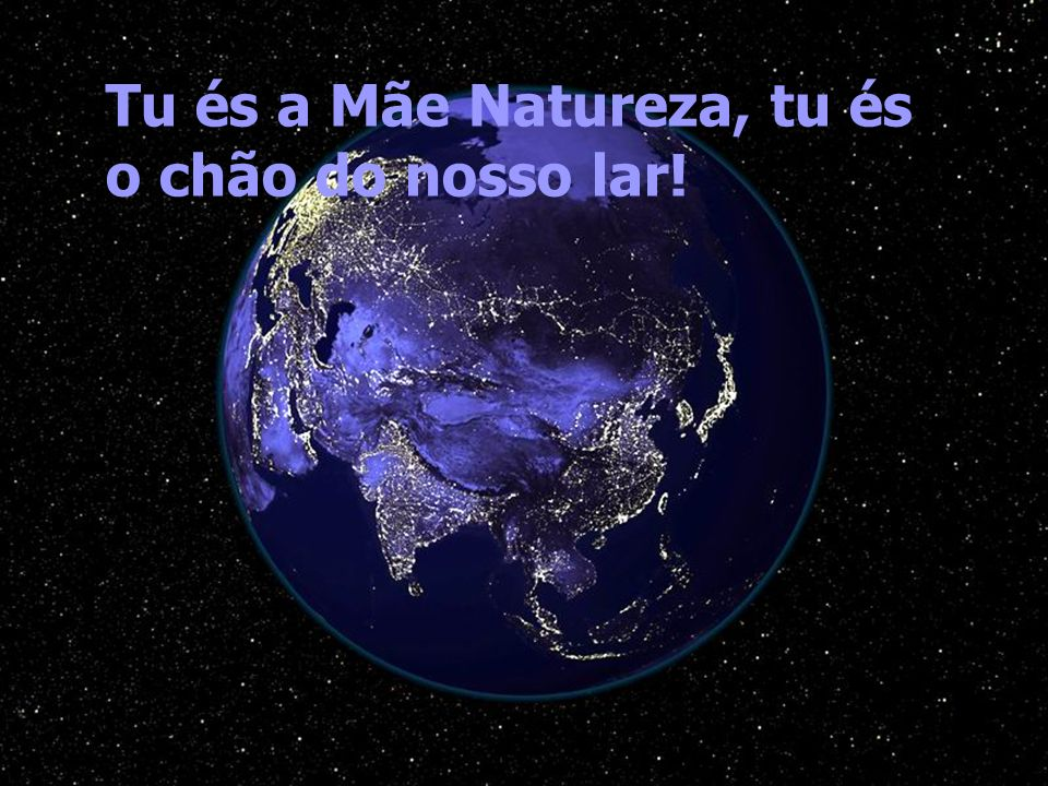 Tu és a Mãe Natureza, tu és o chão do nosso lar!