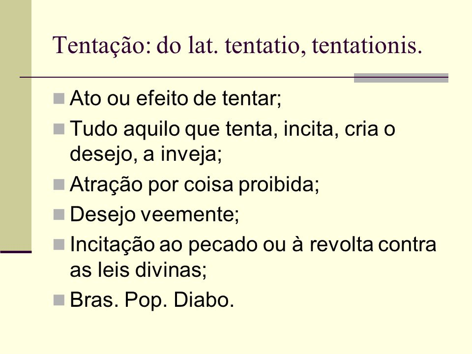 Tentação: do lat. tentatio, tentationis.