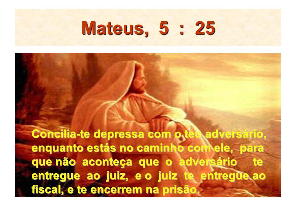Mateus, 5 : 25 Concilia-te depressa com o teu adversário,