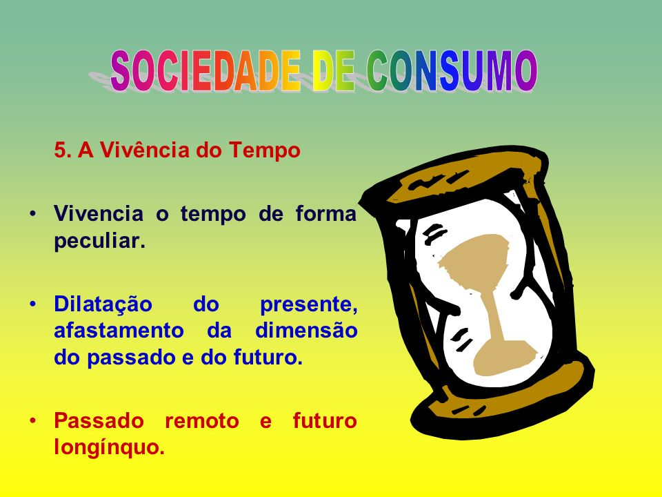 SOCIEDADE DE CONSUMO 5. A Vivência do Tempo
