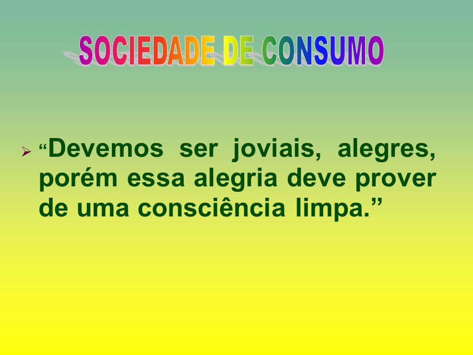 SOCIEDADE DE CONSUMO Devemos ser joviais, alegres, porém essa alegria deve prover de uma consciência limpa.