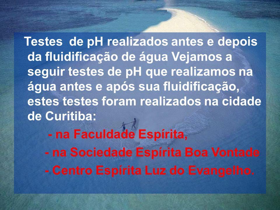Testes de pH realizados antes e depois da fluidificação de água Vejamos a seguir testes de pH que realizamos na água antes e após sua fluidificação, estes testes foram realizados na cidade de Curitiba: